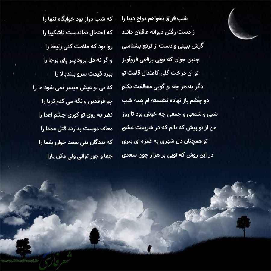 پس زمینه شب متن نوشته:  که شب دراز بود خوابگاه تنها را که احتمال نماندست ناشکیبا را روا بود که ملامت کنی زلیخا را و گر نه دل برود پیر پای برجا را ببرد قیمت سرو بلندبالا را که بی تو عیش میسر نمی شود ما را چو فرقدین و نگه می کنم ثریا را نظر به روی تو کوری چشم اعدا را معاف دوست بدارند قتل عمدا را که بندگان بنی سعد خوان یغما را جفا و جور توانی ولی مکن یارا شب فراق نخواهم دواج دیبا را ز دست رفتن دیوانه عاقلان دانند گرش ببینی و دست از ترنج بشناسی چنین جوان که تویی برقعی فروآویز تو آن درخت گلی کاعتدال