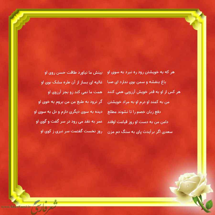 پس زمینه قرمز متن نوشته:  بینش ما نیاورد طاقت حسن روی او غالیه ای بساز از آن طره مشک بوی او همت ما نمی کند زو بجز آرزوی او گر نرود به طبع من من بروم به خوی او دیده به سوی دیگری دارم و دل به سوی او عمر به نقد می رود در سر گفت و گوی او روز نخست گفتمت سر نبری ز کوی او هر که به خویشتن رود ره نبرد به سوی او باغ بنفشه و سمن بوی ندارد ای صبا هر کس از او به قدر خویش آرزویی همی کنند من به کمند او درم او به مراد خویشتن دفع زبان خصم را تا نشوند مطلع دامن من به دست او روز قیامت اوفتد سعدی اگر برآیدت پای به