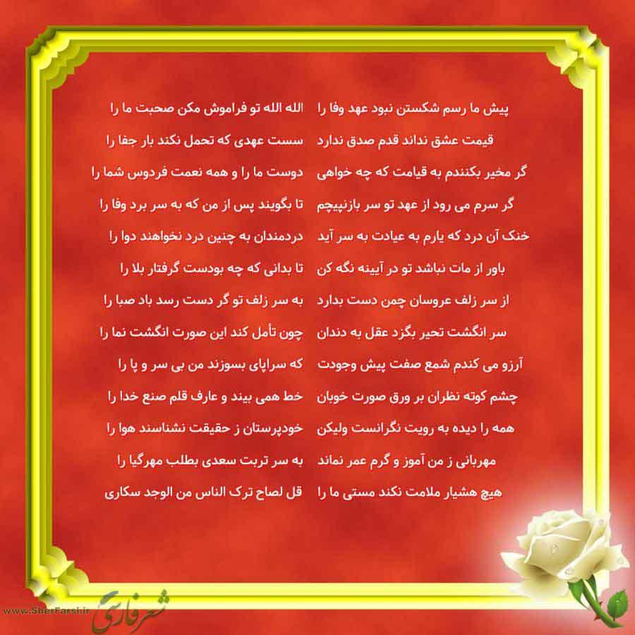 پس زمینه قرمز متن نوشته:  الله الله تو فراموش مکن صحبت ما را سست عهدی که تحمل نکند بار جفا را دوست ما را و همه نعمت فردوس شما را تا بگویند پس از من که به سر برد وفا را دردمندان به چنین درد نخواهند دوا را تا بدانی که چه بودست گرفتار بلا را به سر زلف تو گر دست رسد باد صبا را چون تأمل کند این صورت انگشت نما را که سراپای بسوزند من بی سر و پا را خط همی بیند و عارف قلم صنع خدا را خودپرستان ز حقیقت نشناسند هوا را به سر تربت سعدی بطلب مهرگیا را قل لصاح ترک الناس من الوجد سکاری پیش ما رسم شکستن نبود عهد
