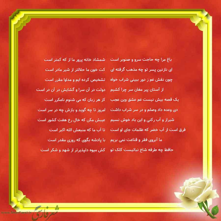 پس زمینه قرمز متن نوشته:  شمشاد خانه پرور ما از که کمتر است کت خون ما حلالتر از شیر مادر است تشخیص کرده ایم و مداوا مقرر است دولت در آن سرا و گشایش در آن در است کز هر زبان که می شنوم نامکرر است امروز تا چه گوید و بازش چه در سر است عیبش مکن که خال رخ هفت کشور است تا آب ما که منبعش الله اکبر است با پادشه بگوی که روزی مقدر است کش میوه دلپذیرتر از شهد و شکر است باغ مرا چه حاجت سرو و صنوبر است ای نازنین پسر تو چه مذهب گرفته ای چون نقش غم ز دور ببینی شراب خواه از آستان پیر مغان سر چرا کشیم یک قصه بیش